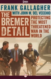 The Bremer Detail - Protecting the Most Threatened Man in the World ebook by Frank Gallagher,John M. Del Vecchio