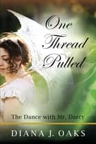One Thread Pulled: The Dance With Mr Darcy ebook by Diana J. Oaks