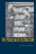 The Problem of Distraction ebook by Paul North