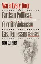 War at Every Door - Partisan Politics and Guerrilla Violence in East Tennessee, 1860-1869 ebook by Noel C. Fisher
