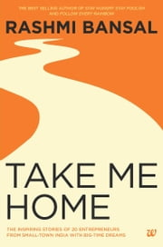 TAKE ME HOME: THE INSPIRING STORIES OF 20 ENTREPRENEURS FROM SMALL-TOWN INDIA WITH BIG-TIME DREAMS ebook by BANSAL RASHMI