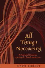 All Things Necessary - A Practical Guide for Episcopal Church Musicians ebook by Marti Rideout