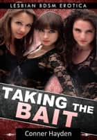 Taking the Bait: Lesbian BDSM Erotica ebook by Conner Hayden