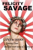 Love in Japan: Coming Clean and Four More Ways of F**king Up ebook by Felicity Savage