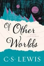 Of Other Worlds - Essays and Stories ebook by C. S. Lewis