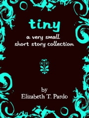 Tiny: A Very Small Short Story Collection ebook by Elizabeth T. Pardo