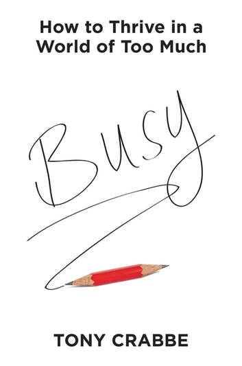 Busy - How to Thrive in a World of Too Much ebook by Tony Crabbe