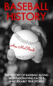 Baseball History: The History of Baseball Along With Fascinating Facts & Unbelievably True Stories ebook by Ace McCloud