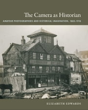 The Camera as Historian - Amateur Photographers and Historical Imagination, 1885–1918 ebook by Elizabeth Edwards, Nicholas Thomas