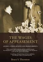 The Wages of Appeasement - Ancient Athens, Munich, and Obama's America ebook by Bruce  S. Thornton