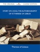 Story of a Soul: The Autobiography of St. Therese of Lisieux - The Original Classic Edition ebook by Lisieux Therese