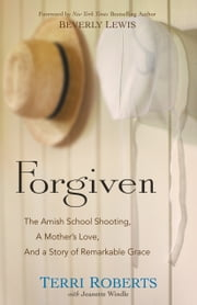 Forgiven - The Amish School Shooting, a Mother's Love, and a Story of Remarkable Grace ebook by Terri Roberts,Jeanette Windle,Beverly Lewis