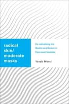 Radical Skin, Moderate Masks - De-radicalising the Muslim and Racism in Post-racial Societies ebook by Yassir Morsi