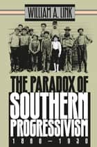 The Paradox of Southern Progressivism, 1880-1930 ebook by William A. Link