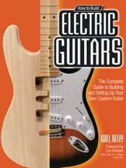 How to Build Electric Guitars - The Complete Guide to Building and Setting Up Your Own Custom Guitar ebook by Will Kelly, Lee Dickson