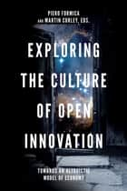 Exploring the Culture of Open Innovation - Towards an Altruistic Model of Economy ebook by Piero Formica, Martin Curley