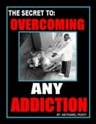 The Secret to: Overcoming Any Addiction ebook by Nathaniel Peavy