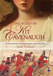 The Secret of Kit Cavenaugh: A Remarkable Irishwoman and Soldier ebook by Anne Holland
