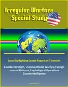 Irregular Warfare Special Study: Joint Warfighting Center Report on Terrorism, Counterterrorism, Unconventional Warfare, Foreign Internal Defense, Psychological Operations, Counterintelligence ebook by Progressive Management