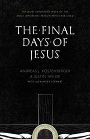 The Final Days of Jesus - The Most Important Week of the Most Important Person Who Ever Lived ebook by Andreas J. Köstenberger,Justin Taylor,Alexander Stewart