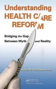 Understanding Health Care Reform: Bridging the Gap Between Myth and Reality ebook by Feldman, MD, PhD, Arthur M.