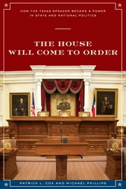 The House Will Come To Order - How the Texas Speaker Became a Power in State and National Politics ebook by Patrick L. Cox,Michael Phillips,Don Carleton