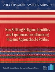 2013 Hispanic Values Survey: How Shifting Religious Identities and Experiences are Influencing Hispanic Approaches to Politics ebook by Robert P. Jones