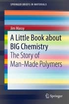 A Little Book about BIG Chemistry - The Story of Man-Made Polymers ebook by Jim Massy