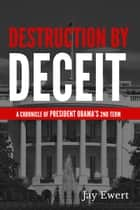 Destruction By Deceit (A Chronicle of President Obama's 2nd Term) ebook by Jay Ewert