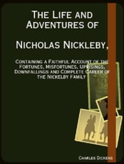 The Life and Adventures of Nicholas Nickleby - Containing a Faithful Account of the Fortunes, Misfortunes, Uprisings, Downfallings and Complete Career of the Nickleby Family ebook by Charles Dickens