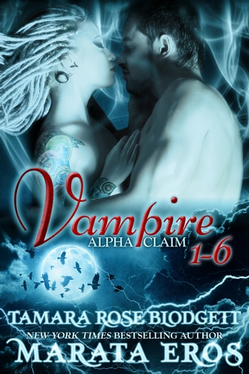 Vampire Alpha Claim Boxed Set (Volumes 1-6) ebook by Tamara Rose Blodgett
