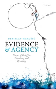 Evidence and Agency: Norms of Belief for Promising and Resolving ebook by Berislav Marušić