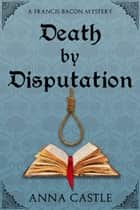 Death by Disputation ebook by Anna Castle