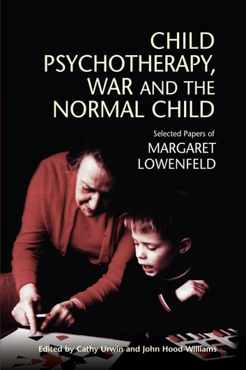 Child Psychotherapy, War and the Normal Child - Selected Papers of Margaret Lowenfeld ebook by Margaret Lowenfeld