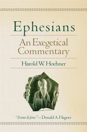 Ephesians - An Exegetical Commentary ebook by Harold W. Hoehner