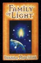 Family of Light - Pleiadian Tales and Lessons in Living ebook by Barbara Marciniak