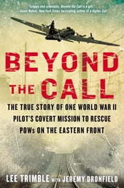 Beyond The Call - The True Story of One World War II Pilot's Covert Mission to Rescue POWs on the Eastern Front ebook by Lee Trimble,Jeremy Dronfield
