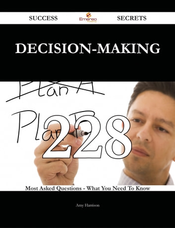 Decision-making 228 Success Secrets - 228 Most Asked Questions On Decision-making - What You Need To Know ebook by Amy Harrison