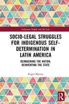 Socio-Legal Struggles for Indigenous Self-Determination in Latin America - Reimagining the Nation, Reinventing the State ebook by Roger Merino