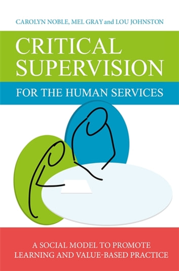 Critical Supervision for the Human Services - A Social Model to Promote Learning and Value-Based Practice ebook by Lou Johnston,Carolyn Noble,Mel Gray