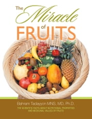 The Miracle of Fruits ebook by Dr. Bahram Tadayyon MNS, MD, Ph.D.