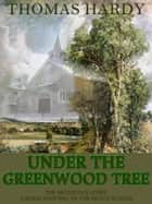 Under The Greenwood Tree or The Mellstock Quire A Rural Painting of the Dutch School ebook by