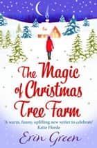 The Magic of Christmas Tree Farm - A magical festive romance from the author of the bestselling A Christmas Wish ebook by Erin Green