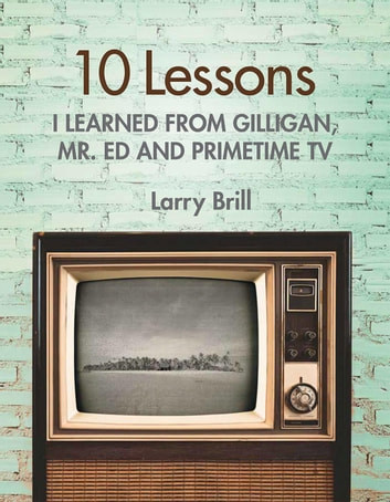 10 Lessons I Learned from Gilligan, Mr. Ed and Primetime TV ebook by Larry Brill