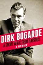 A Short Walk from Harrods - A Memoir ebook by Dirk Bogarde