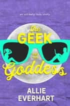 The Geek and The Goddess ebook by Allie Everhart