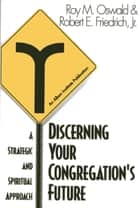 Discerning Your Congregation's Future - A Strategic and Spiritual Approach ebook by Roy M. Oswald, Robert E. Friedrich Jr.
