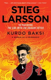 Stieg Larsson - The Man Behind The Girl with the Dragon Tattoo ebook by Kurdo Baksi