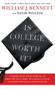Is College Worth It? - A Former United States Secretary of Education and a Liberal Arts Graduate Expose the Broken Promise of Higher Education ebook by William J. Bennett,David Wilezol