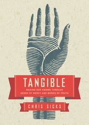 Tangible - Making God Known Through Deeds of Mercy and Words of Truth ebook by Christopher Sicks,Justin Holcomb